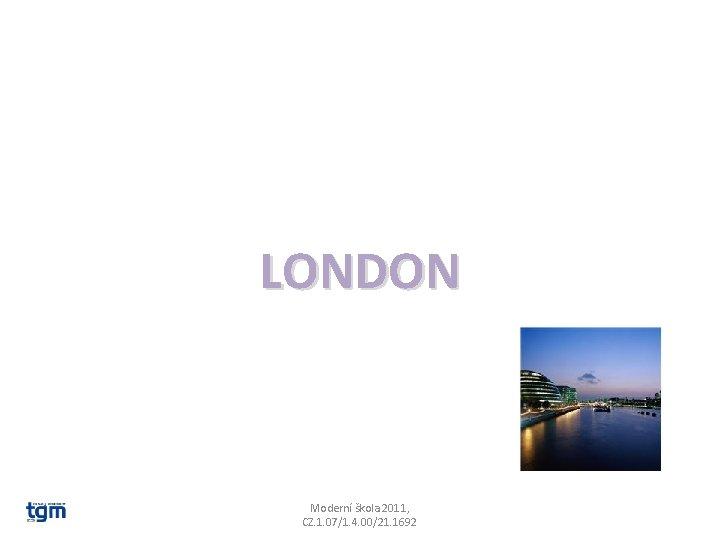 LONDON Moderní škola 2011, CZ. 1. 07/1. 4. 00/21. 1692