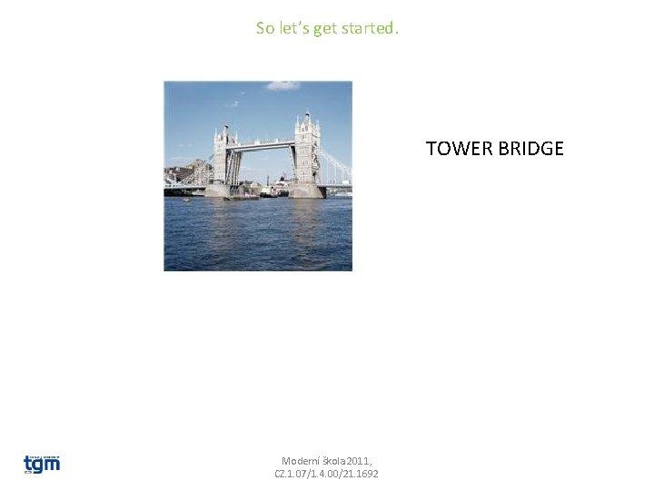 So let's get started. TOWER BRIDGE Moderní škola 2011, CZ. 1. 07/1. 4. 00/21.