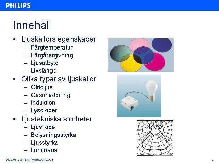 Innehåll • Ljuskällors egenskaper – – Färgtemperatur Färgåtergivning Ljusutbyte Livslängd • Olika typer av