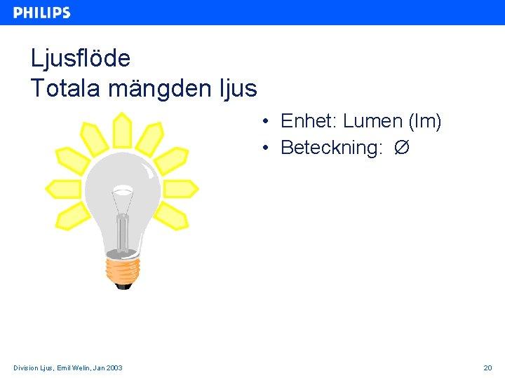 Ljusflöde Totala mängden ljus • Enhet: Lumen (lm) • Beteckning: Ø Division Ljus, Emil
