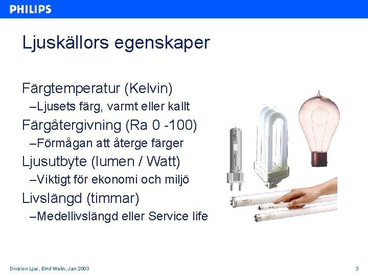 Ljuskällors egenskaper Färgtemperatur (Kelvin) – Ljusets färg, varmt eller kallt Färgåtergivning (Ra 0 -100)