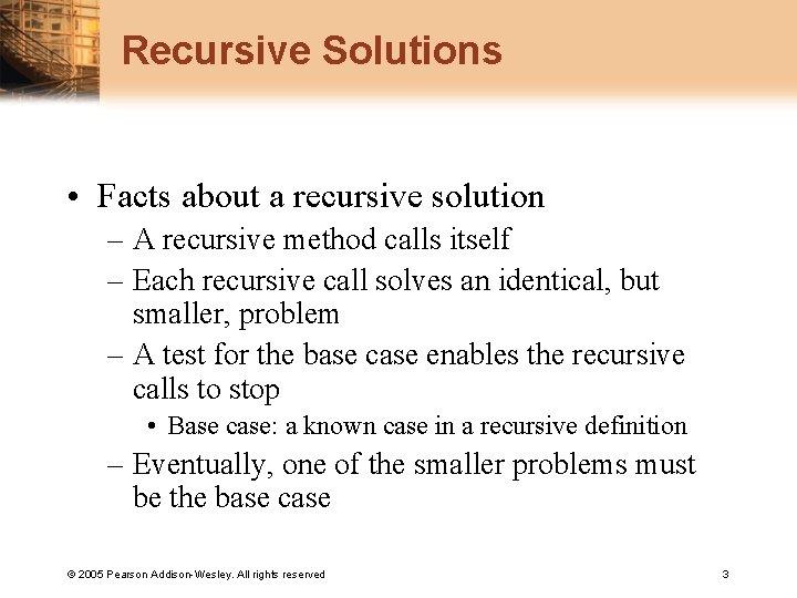 Recursive Solutions • Facts about a recursive solution – A recursive method calls itself
