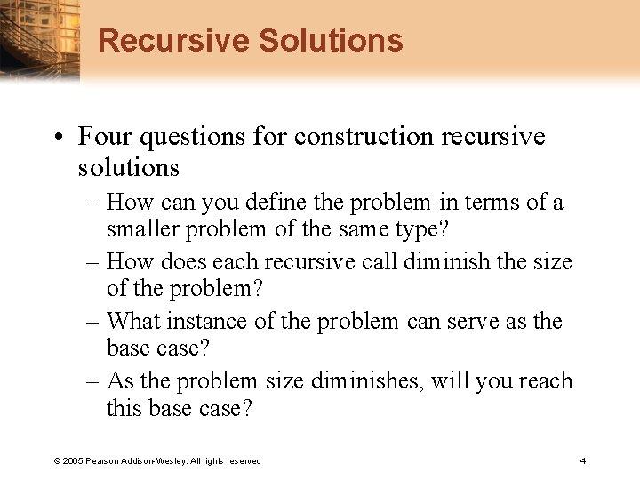 Recursive Solutions • Four questions for construction recursive solutions – How can you define