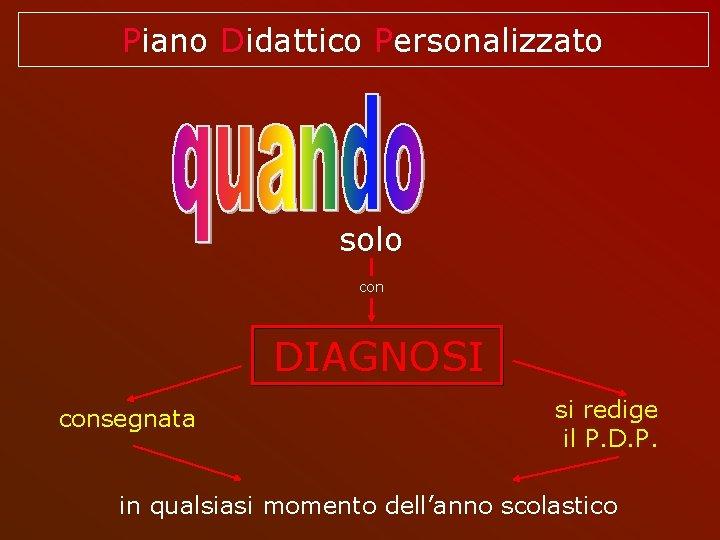 Piano Didattico Personalizzato solo con DIAGNOSI consegnata si redige il P. D. P. in