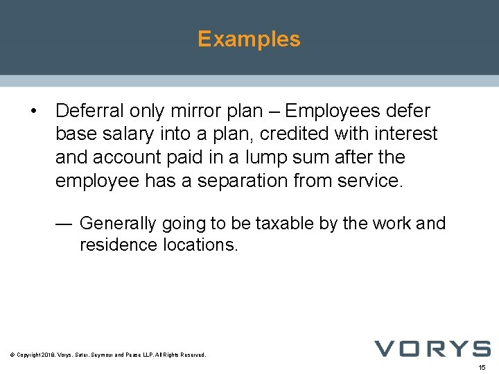 Examples • Deferral only mirror plan – Employees defer base salary into a plan,