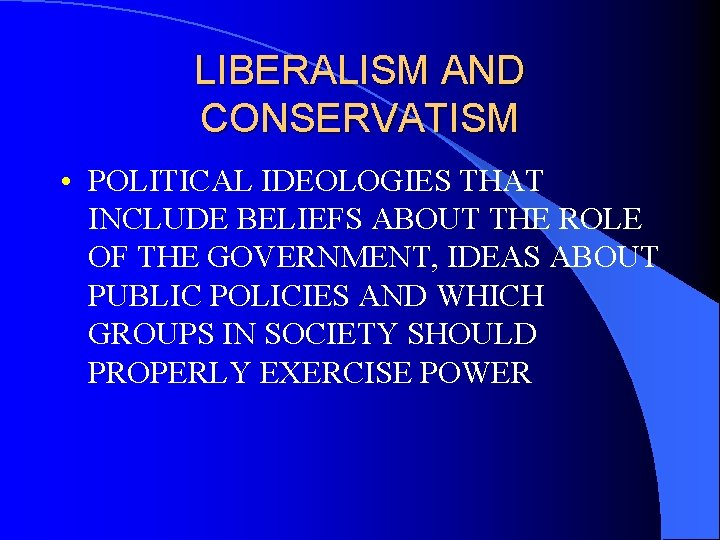 LIBERALISM AND CONSERVATISM • POLITICAL IDEOLOGIES THAT INCLUDE BELIEFS ABOUT THE ROLE OF THE