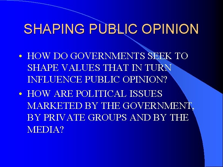SHAPING PUBLIC OPINION • HOW DO GOVERNMENTS SEEK TO SHAPE VALUES THAT IN TURN