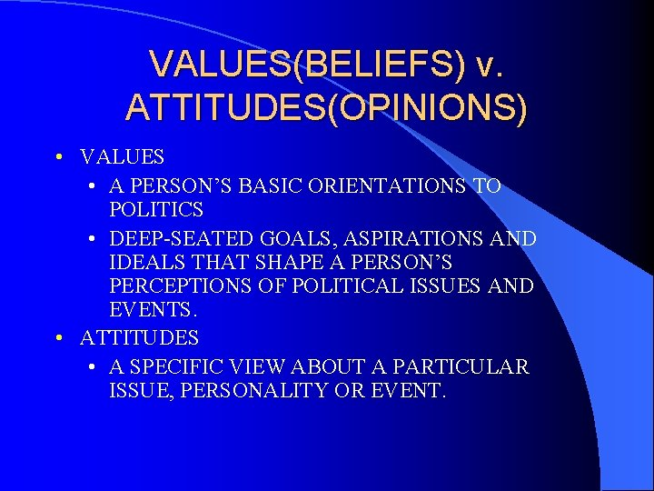 VALUES(BELIEFS) v. ATTITUDES(OPINIONS) • VALUES • A PERSON'S BASIC ORIENTATIONS TO POLITICS • DEEP-SEATED