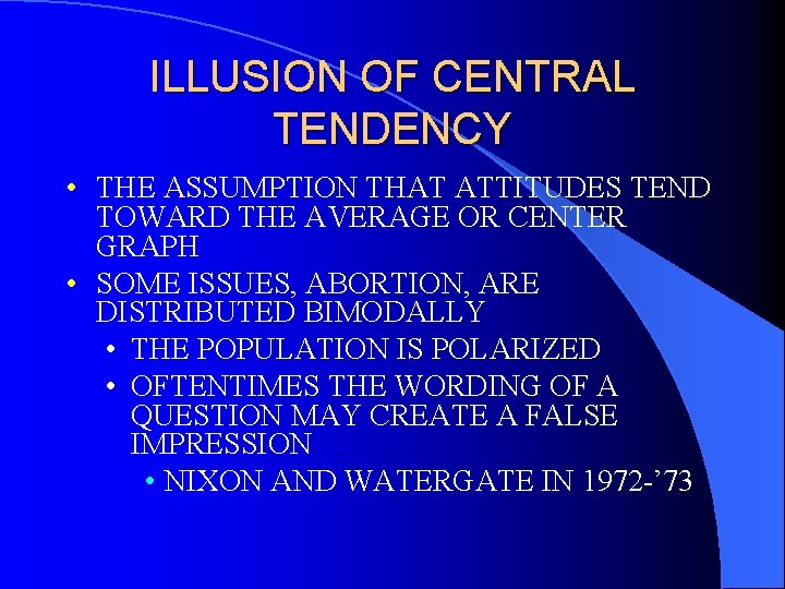 ILLUSION OF CENTRAL TENDENCY • THE ASSUMPTION THAT ATTITUDES TEND TOWARD THE AVERAGE OR
