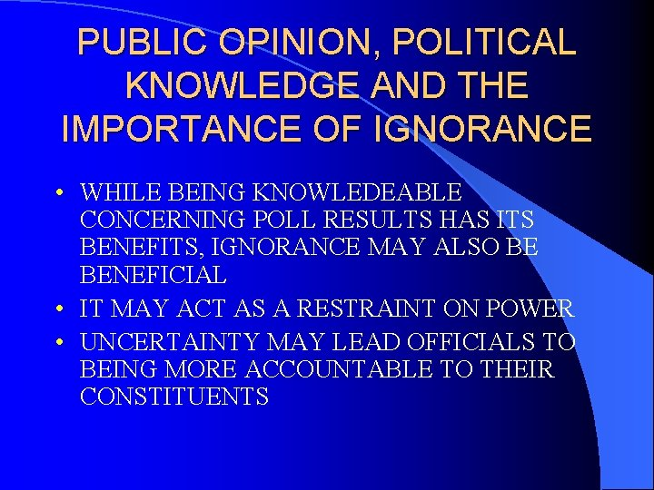PUBLIC OPINION, POLITICAL KNOWLEDGE AND THE IMPORTANCE OF IGNORANCE • WHILE BEING KNOWLEDEABLE CONCERNING