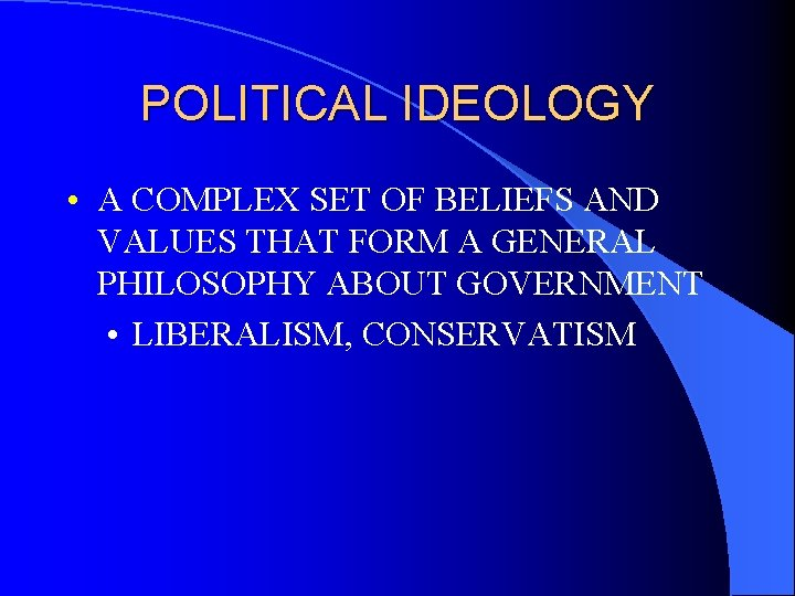 POLITICAL IDEOLOGY • A COMPLEX SET OF BELIEFS AND VALUES THAT FORM A GENERAL