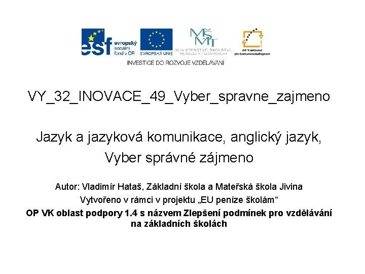 VY_32_INOVACE_49_Vyber_spravne_zajmeno Jazyk a jazyková komunikace, anglický jazyk, Vyber správné zájmeno Autor: Vladimír Hataš, Základní