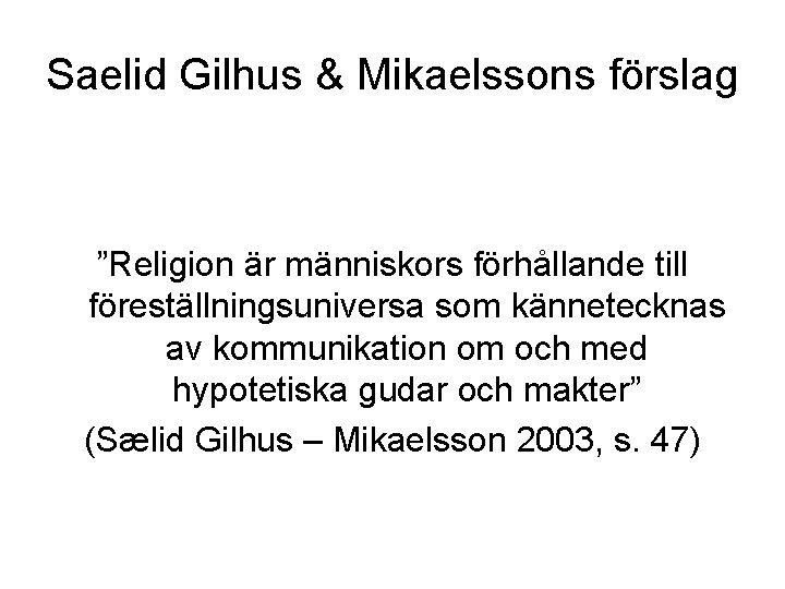 """Saelid Gilhus & Mikaelssons förslag """"Religion är människors förhållande till föreställningsuniversa som kännetecknas av"""