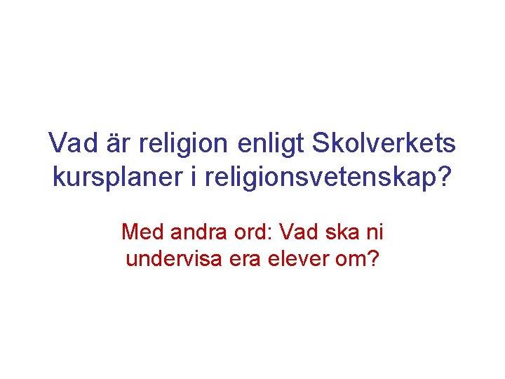 Vad är religion enligt Skolverkets kursplaner i religionsvetenskap? Med andra ord: Vad ska ni