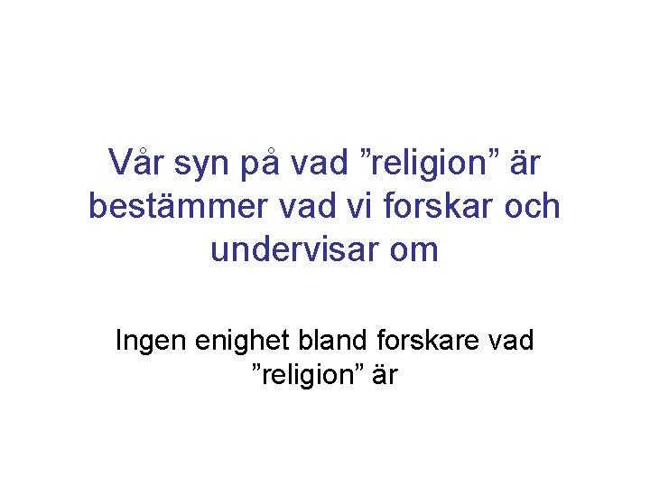 """Vår syn på vad """"religion"""" är bestämmer vad vi forskar och undervisar om Ingen"""