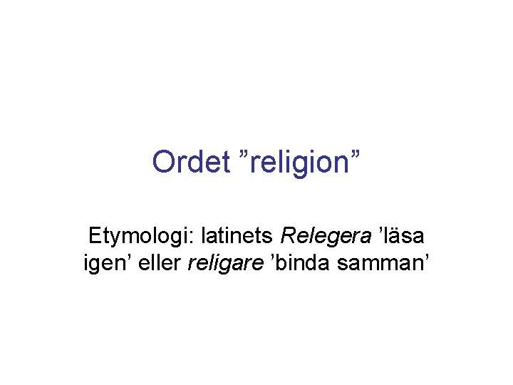 """Ordet """"religion"""" Etymologi: latinets Relegera 'läsa igen' eller religare 'binda samman'"""