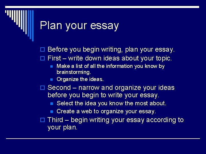 Plan your essay o Before you begin writing, plan your essay. o First –