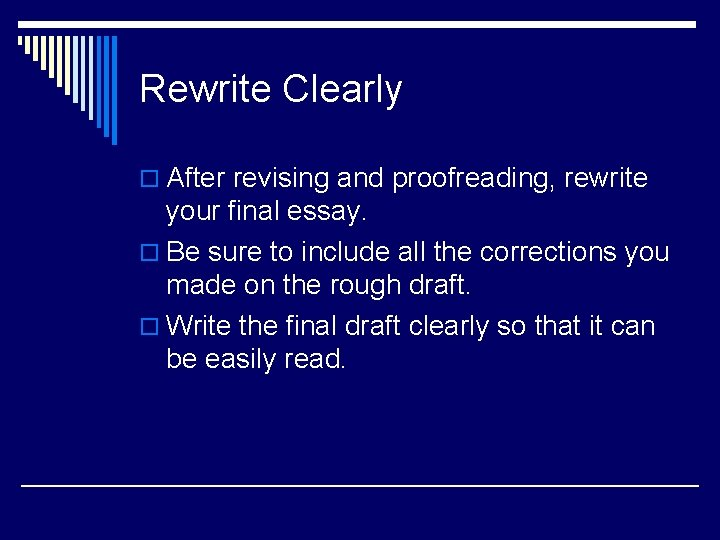 Rewrite Clearly o After revising and proofreading, rewrite your final essay. o Be sure