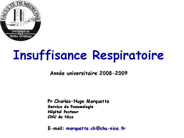 Insuffisance Respiratoire Année universitaire 2008 -2009 Pr Charles-Hugo Marquette Service de Pneumologie Hôpital Pasteur