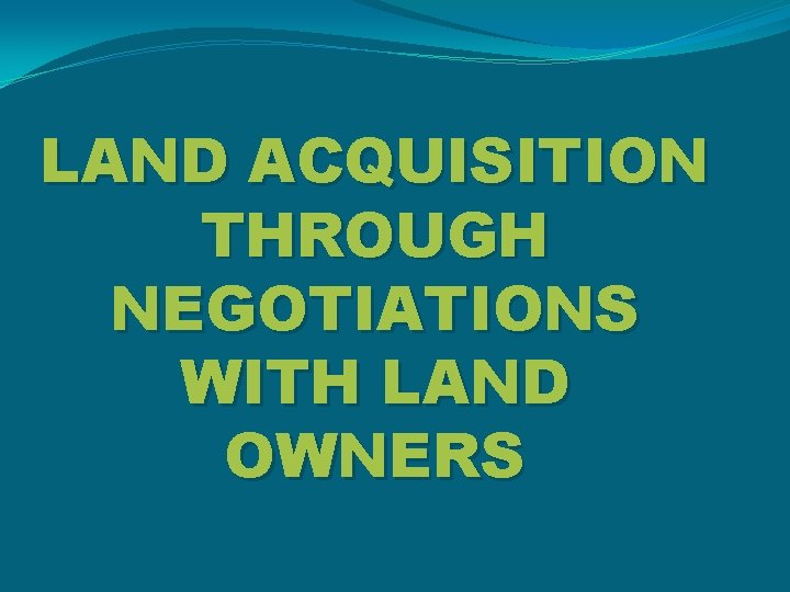 LAND ACQUISITION THROUGH NEGOTIATIONS WITH LAND OWNERS