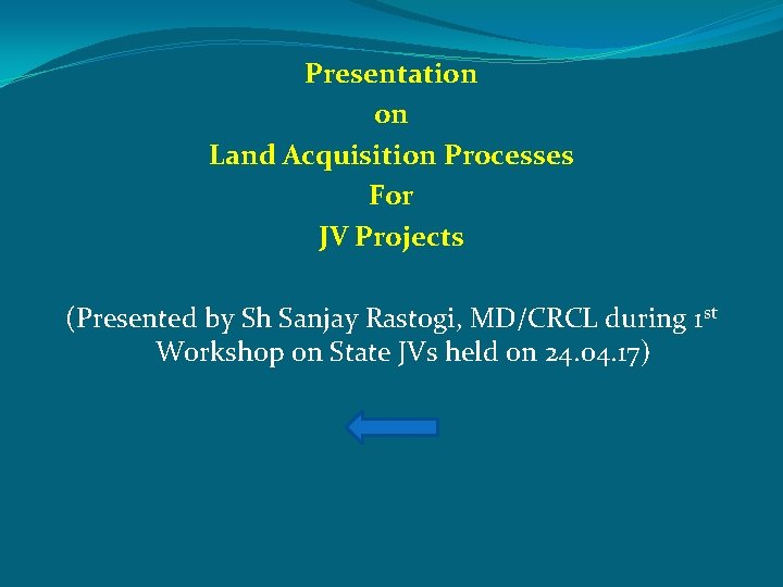 Presentation on Land Acquisition Processes For JV Projects (Presented by Sh Sanjay Rastogi, MD/CRCL