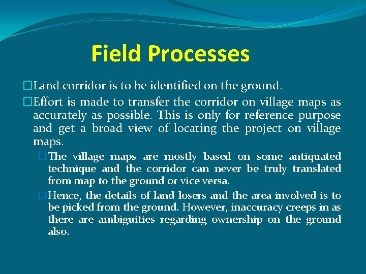 Field Processes �Land corridor is to be identified on the ground. �Effort is made