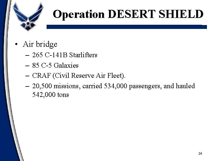Operation DESERT SHIELD • Air bridge – – 265 C-141 B Starlifters 85 C-5