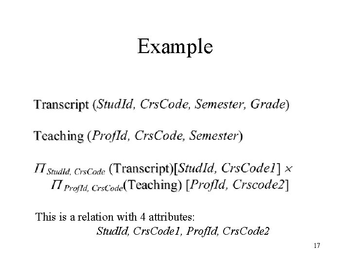 Example This is a relation with 4 attributes: Stud. Id, Crs. Code 1, Prof.