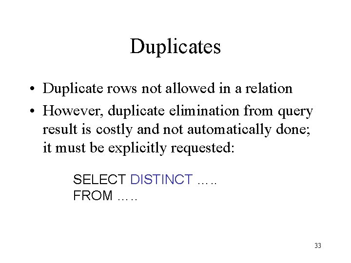 Duplicates • Duplicate rows not allowed in a relation • However, duplicate elimination from