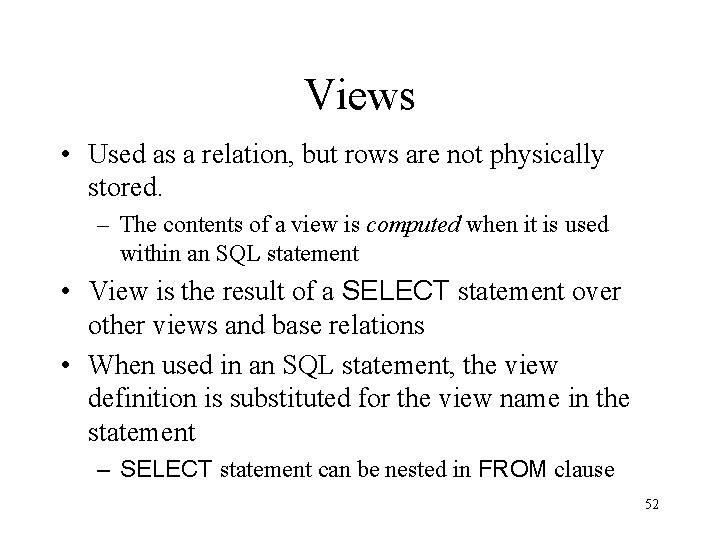 Views • Used as a relation, but rows are not physically stored. – The
