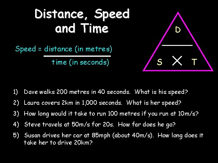 Distance, Speed and Time D Speed = distance (in metres) time (in seconds) S