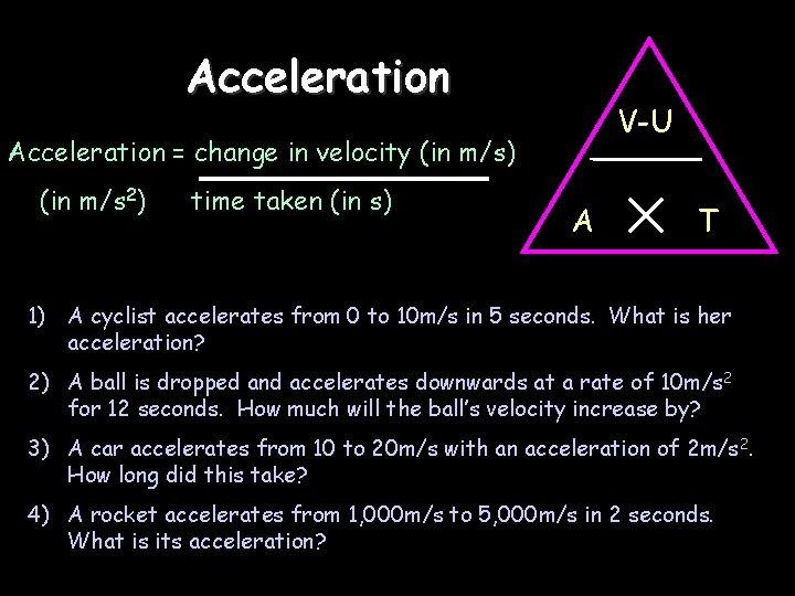 Acceleration V-U Acceleration = change in velocity (in m/s) (in m/s 2) time taken