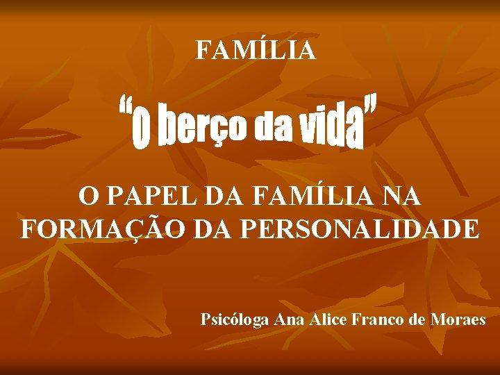 FAMÍLIA O PAPEL DA FAMÍLIA NA FORMAÇÃO DA PERSONALIDADE Psicóloga Ana Alice Franco de