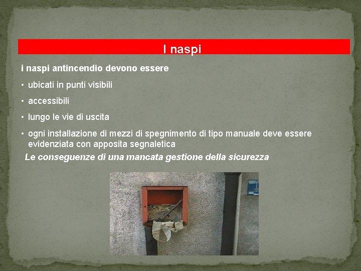 I naspi i naspi antincendio devono essere • ubicati in punti visibili • accessibili