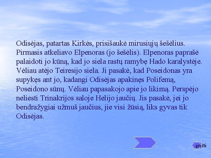 Odisėjas, patartas Kirkės, prisišaukė mirusiųjų šešėlius. Pirmasis atkeliavo Elpenoras (jo šešėlis). Elpenoras paprašė palaidoti