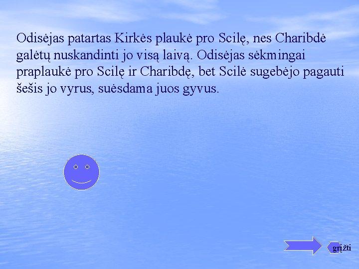 Odisėjas patartas Kirkės plaukė pro Scilę, nes Charibdė galėtų nuskandinti jo visą laivą. Odisėjas