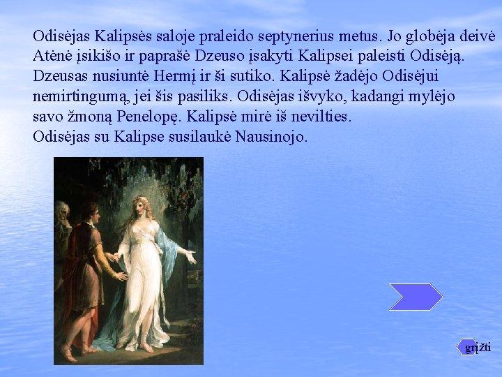 Odisėjas Kalipsės saloje praleido septynerius metus. Jo globėja deivė Atėnė įsikišo ir paprašė Dzeuso