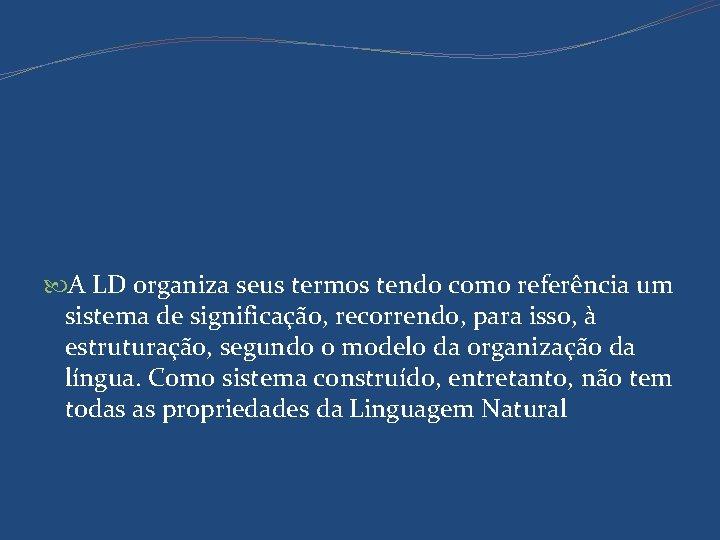 A LD organiza seus termos tendo como referência um sistema de significação, recorrendo,