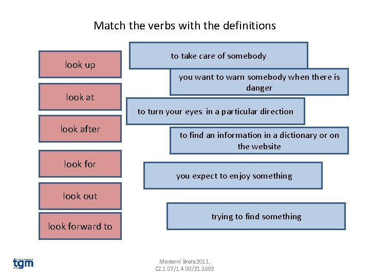 Match the verbs with the definitions look up look at to take care of