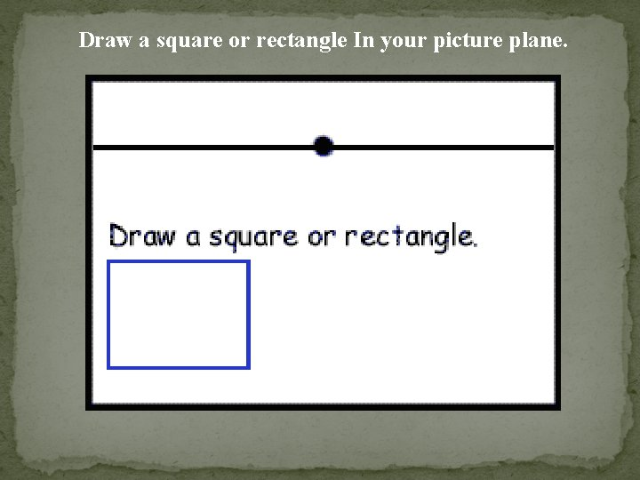Draw a square or rectangle In your picture plane.