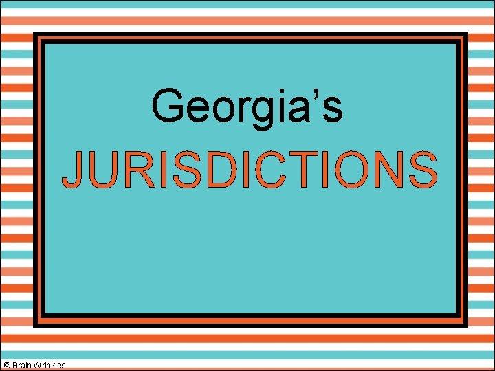 Georgia's JURISDICTIONS © Brain Wrinkles
