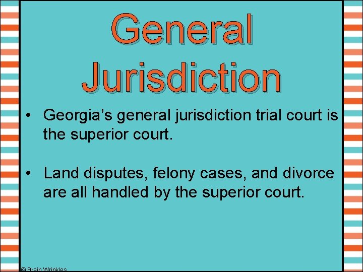 General Jurisdiction • Georgia's general jurisdiction trial court is the superior court. • Land