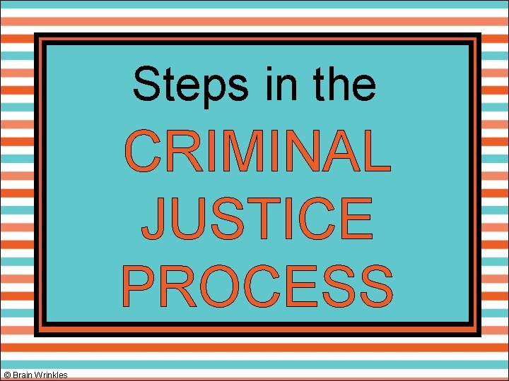 Steps in the CRIMINAL JUSTICE PROCESS © Brain Wrinkles