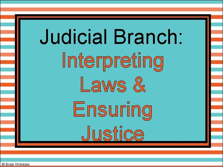 Judicial Branch: Interpreting Laws & Ensuring Justice © Brain Wrinkles
