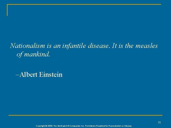 Nationalism is an infantile disease. It is the measles of mankind. –Albert Einstein 15