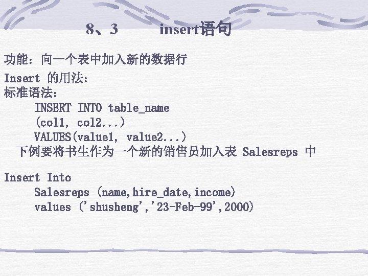 8、3 insert语句 功能:向一个表中加入新的数据行 Insert 的用法: 标准语法:    INSERT INTO table_name    (col 1, col