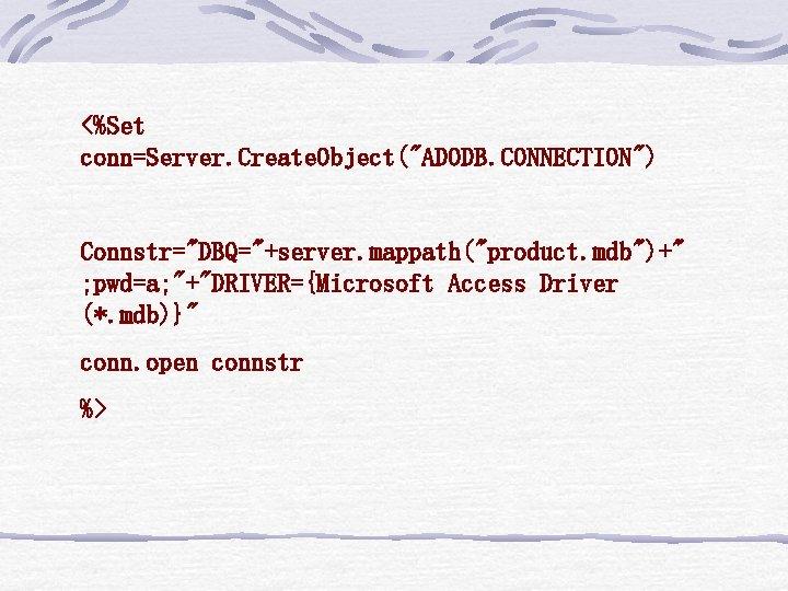 "<%Set conn=Server. Create. Object(""ADODB. CONNECTION"") Connstr=""DBQ=""+server. mappath(""product. mdb"")+"" ; pwd=a; ""+""DRIVER={Microsoft Access Driver (*."