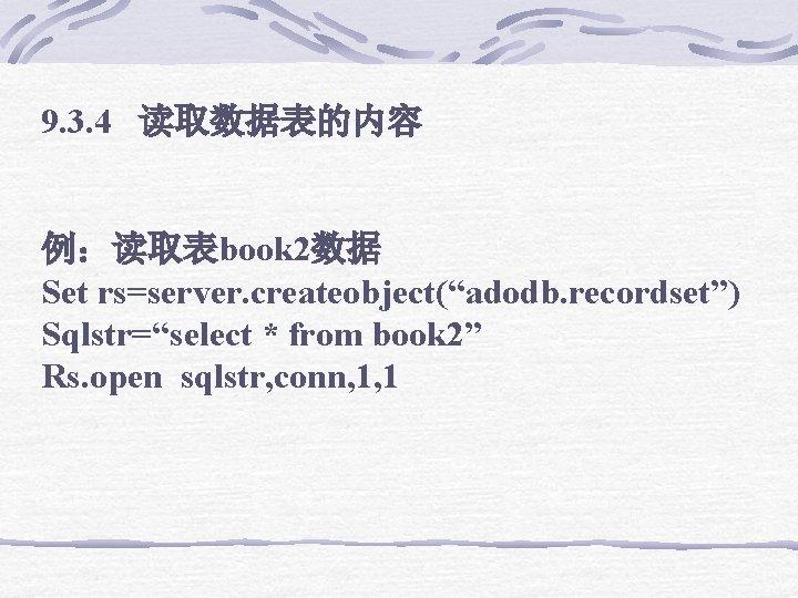 "9. 3. 4 读取数据表的内容 例:读取表book 2数据 Set rs=server. createobject(""adodb. recordset"") Sqlstr=""select * from book"