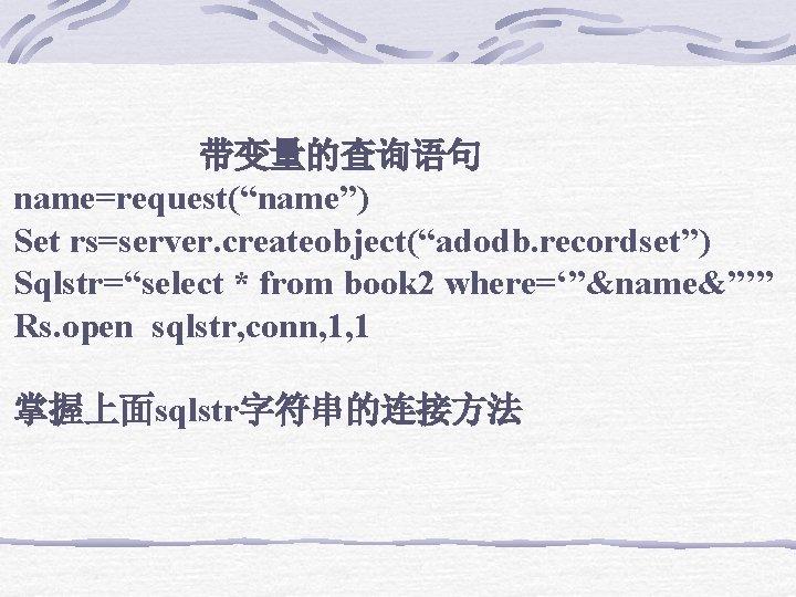 """带变量的查询语句 name=request(""""name"""") Set rs=server. createobject(""""adodb. recordset"""") Sqlstr=""""select * from book 2 where='""""&name&""""'"""" Rs."""