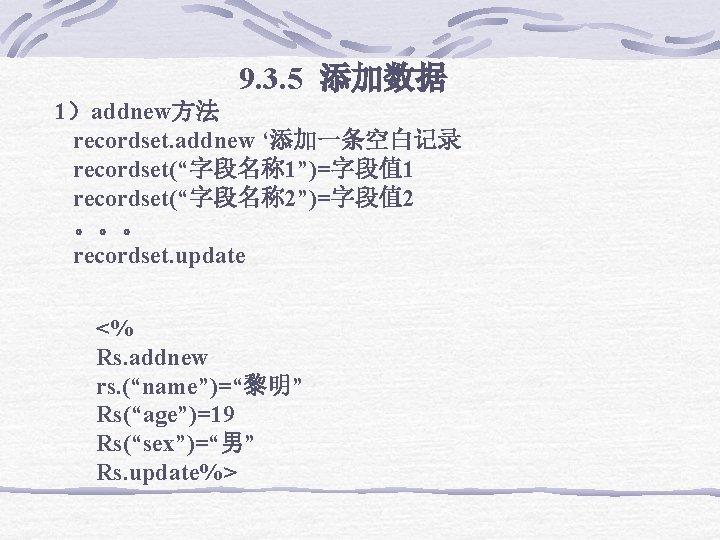 "9. 3. 5 添加数据 1)addnew方法 recordset. addnew '添加一条空白记录 recordset(""字段名称 1"")=字段值 1 recordset(""字段名称 2"")=字段值"